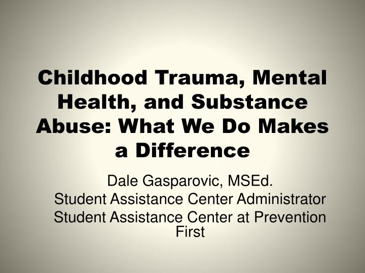 childhood trauma mental health and substance abuse what we do m akes a difference