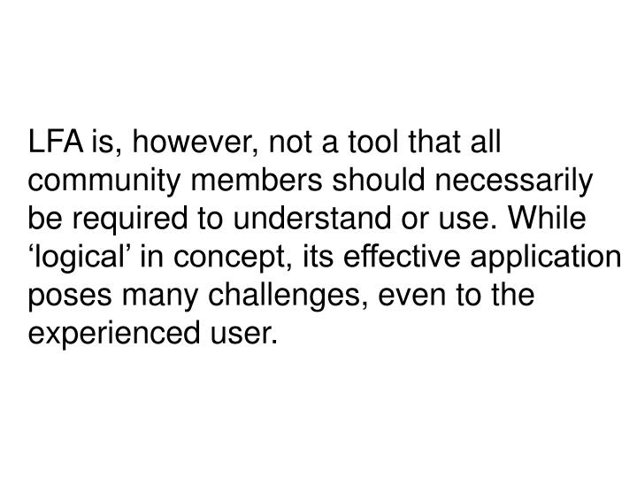 LFA is, however, not a tool that all community members should necessarily be required to understand or use. While 'logical' in concept, its effective application poses many challenges, even to the experienced user.