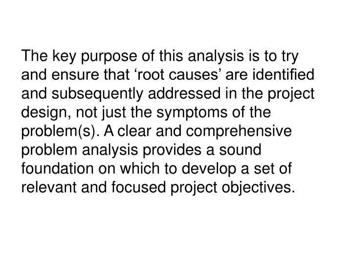 The key purpose of this analysis is to try and ensure that 'root causes' are identified and subsequently addressed in the project design, not just the symptoms of the problem(s). A clear and comprehensive problem analysis provides a sound foundation on which to develop a set of relevant and focused project objectives.