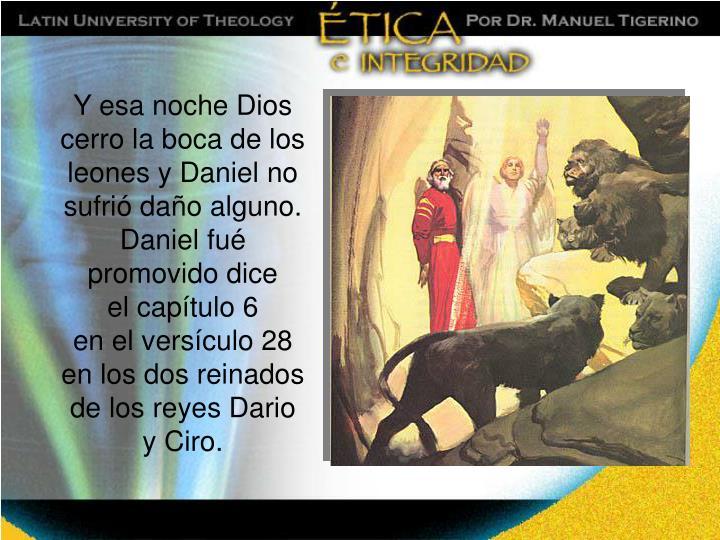 Y esa noche Dios cerro la boca de los leones y Daniel no sufrió daño alguno.  Daniel fué promovido dice
