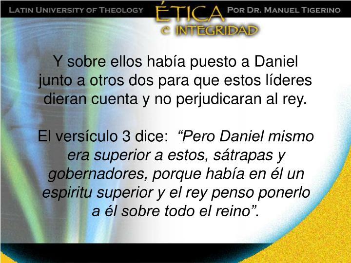 Y sobre ellos había puesto a Daniel junto a otros dos para que estos líderes dieran cuenta y no perjudicaran al rey.