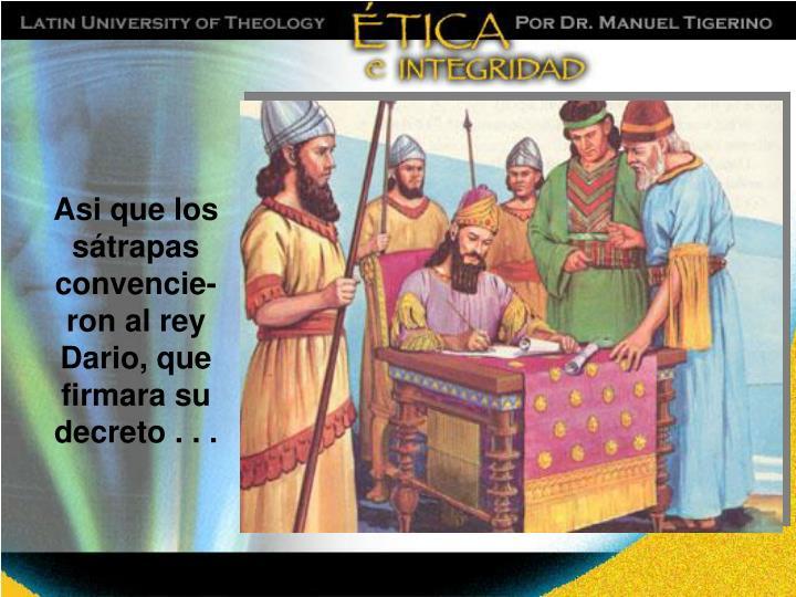 Asi que los sátrapas convencie-ron al rey Dario, que firmara su decreto . . .