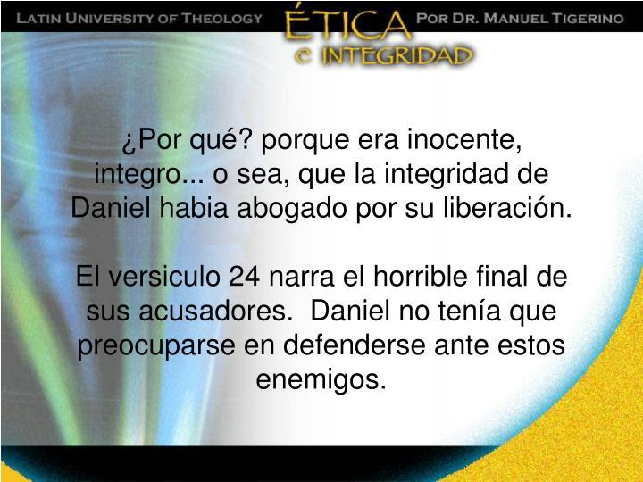 ¿Por qué? porque era inocente, integro... o sea, que la integridad de Daniel habia abogado por su liberación.