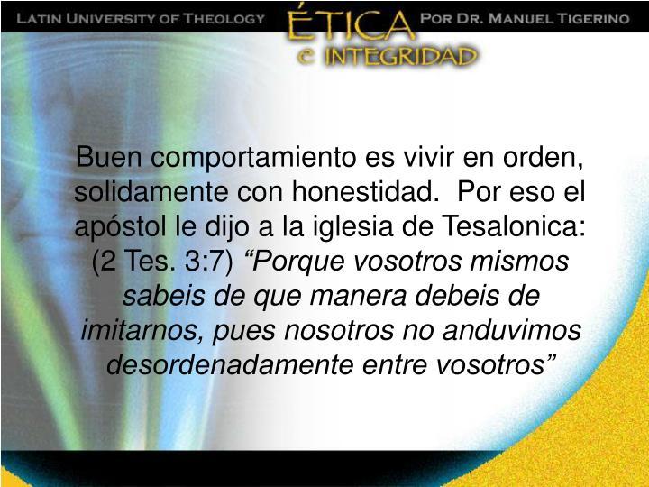 Buen comportamiento es vivir en orden, solidamente con honestidad.  Por eso el apóstol le dijo a la iglesia de Tesalonica: (2 Tes. 3:7)