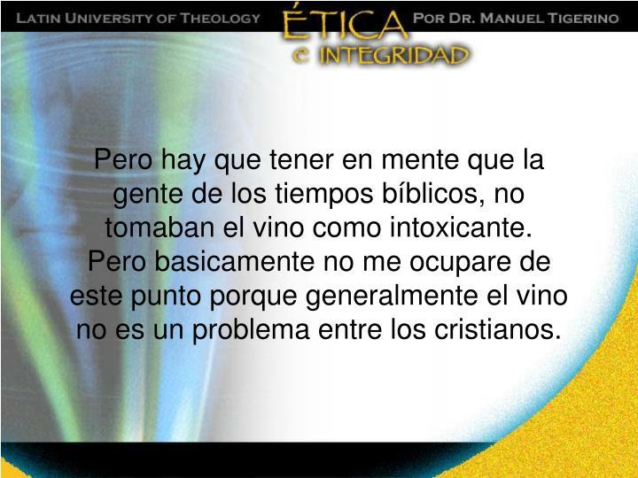 Pero hay que tener en mente que la gente de los tiempos bíblicos, no tomaban el vino como intoxicante.