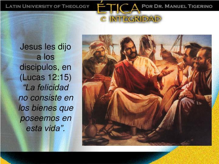 Jesus les dijo a los discipulos, en (Lucas 12:15)
