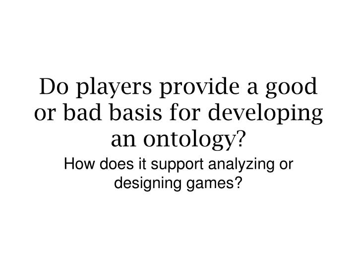 Do players provide a good or bad basis for developing an ontology?