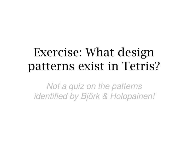 Exercise: What design patterns exist in Tetris?