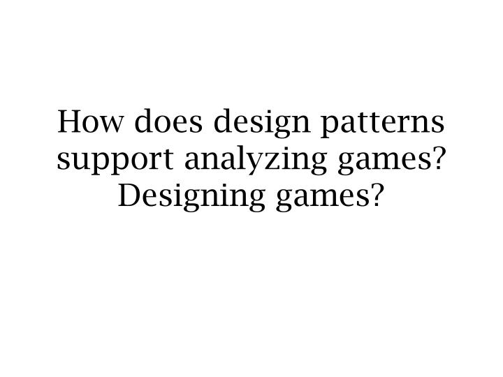 How does design patterns support analyzing games? Designing games?