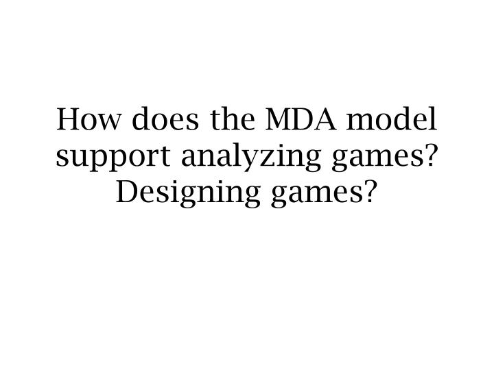 How does the MDA model support analyzing games? Designing games?