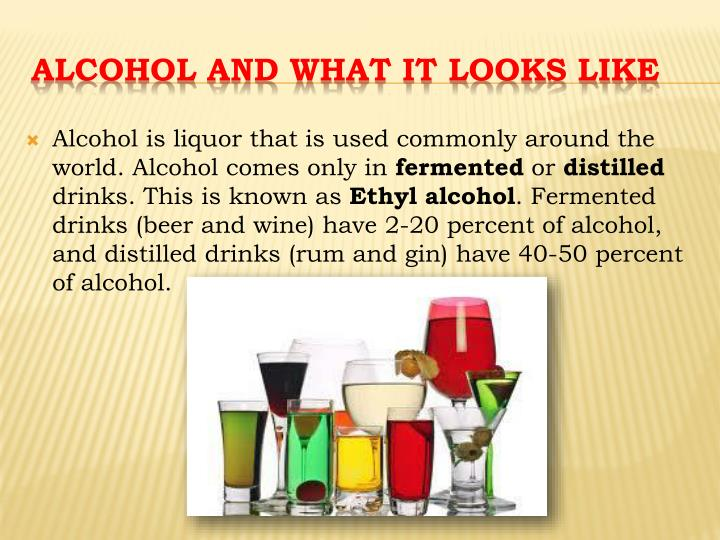 Alcohol is liquor that is used commonly around the world. Alcohol comes only in