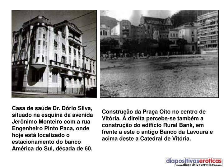 Casa de saúde Dr. Dório Silva, situado na esquina da avenida Jerônimo Monteiro com a rua Engenheiro Pinto Paca, onde hoje está localizado o estacionamento do banco América do Sul, década de 60.