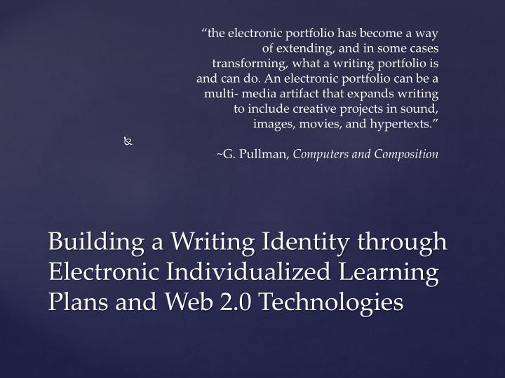 """the electronic portfolio has become a way of extending, and in some cases transforming, what a writing portfolio is and can do. An electronic portfolio can be a multi- media artifact that expands writing to include creative projects in sound, images, movies, and hypertexts."