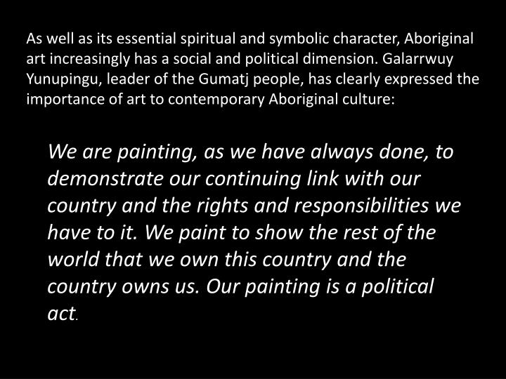 As well as its essential spiritual and symbolic character, Aboriginal art increasingly has a social and political dimension.