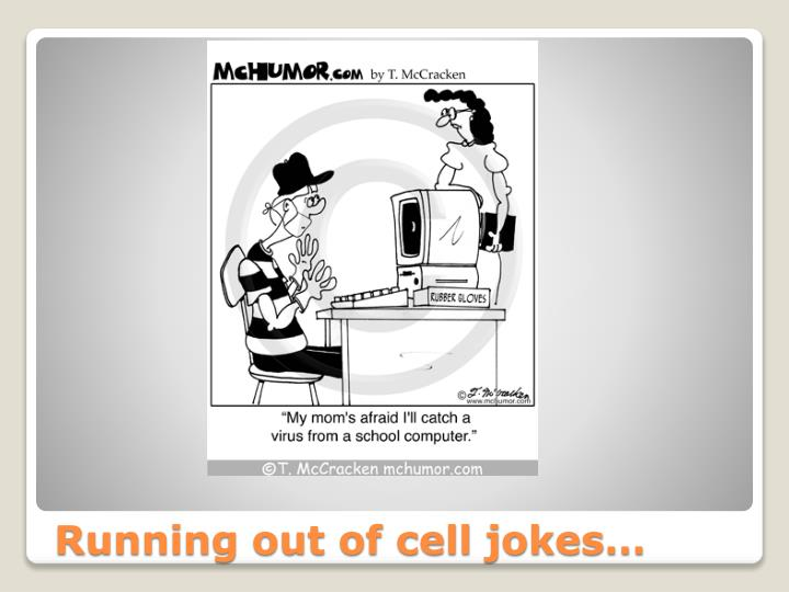 Running out of cell jokes…