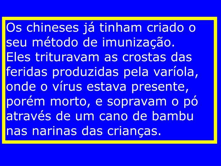 Os chineses já tinham criado o seu método de imunização.    Eles trituravam as crostas das feridas produzidas pela varíola, onde o vírus estava presente, porém morto, e sopravam o pó através de um cano de bambu nas narinas das crianças.
