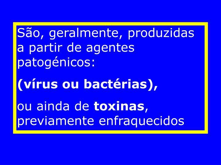 São, geralmente, produzidas a partir de agentes patogénicos: