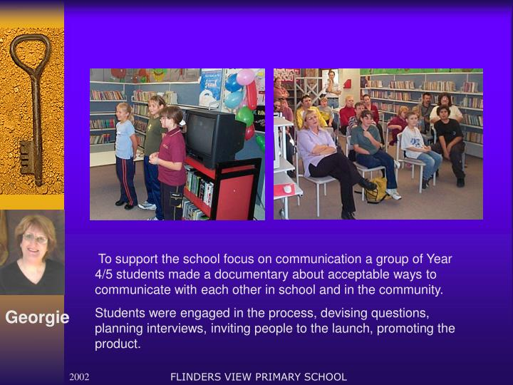 To support the school focus on communication a group of Year 4/5 students made a documentary about acceptable ways to communicate with each other in school and in the community.