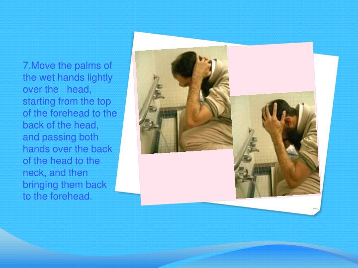 7.Move the palms of the wet hands lightly over the   head, starting from the top of the forehead to the back of the head, and passing both hands over the back of the head to the neck, and then bringing them back to the forehead.