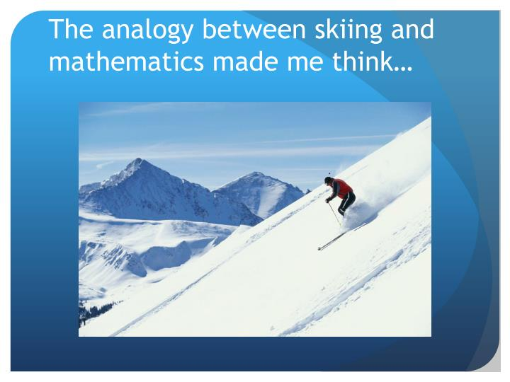 The analogy between skiing and mathematics made me think…