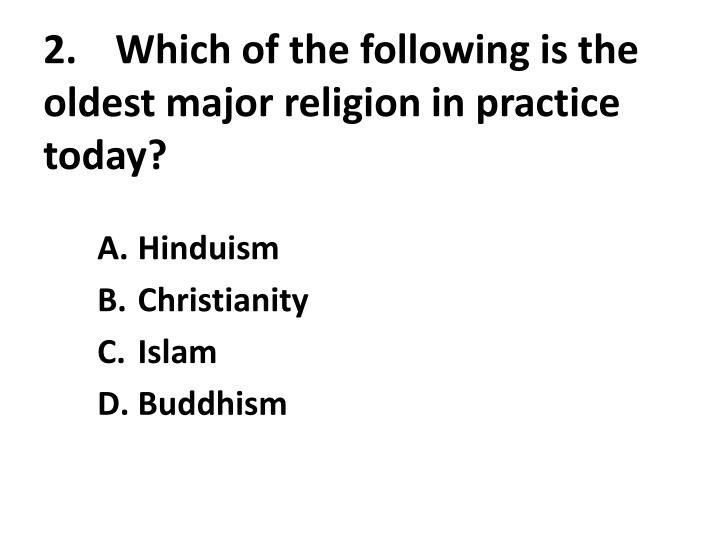 2 which of the following is the oldest major religion in practice today