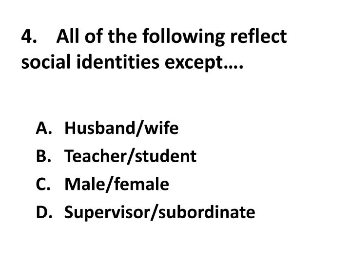 4.	All of the following reflect social identities except….