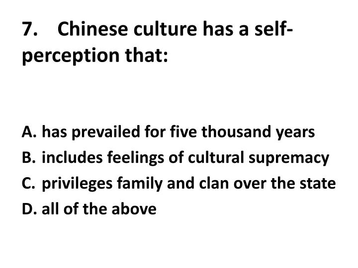 7.	Chinese culture has a self-perception that: