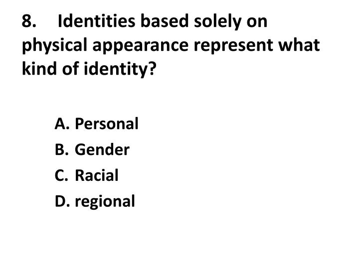 8.	Identities based solely on physical appearance represent what kind of identity?