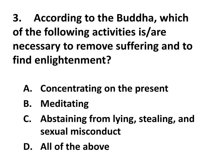 3.	According to the Buddha, which of the following activities is/are necessary to remove suffering and to find enlightenment?