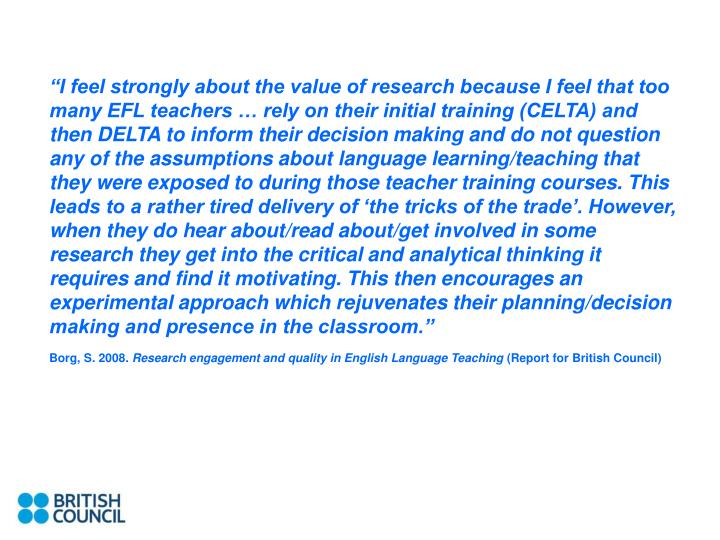 """""""I feel strongly about the value of research because I feel that too many EFL teachers … rely on their initial training (CELTA) and then DELTA to inform their decision making and do not question any of the assumptions about language learning/teaching that they were exposed to during those teacher training courses. This leads to a rather tired delivery of 'the tricks of the trade'. However, when they do hear about/read about/get involved in some research they get into the critical and analytical thinking it requires and find it motivating. This then encourages an experimental approach which rejuvenates their planning/decision making and presence in the classroom."""""""