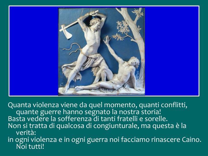 Quanta violenza viene da quel momento, quanti conflitti, quante guerre hanno segnato la nostra storia!