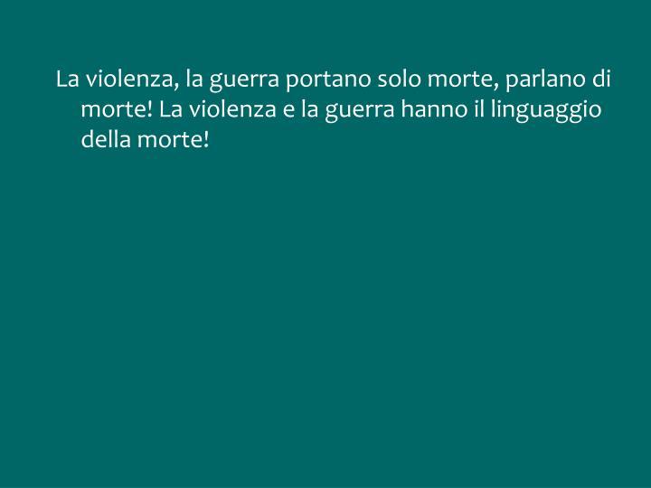 La violenza, la guerra portano solo morte, parlano di morte! La violenza e la guerra hanno il linguaggio della morte!