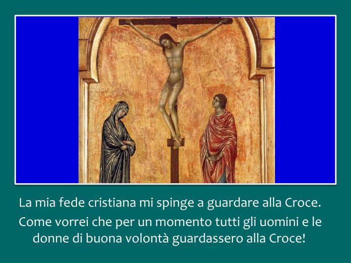 La mia fede cristiana mi spinge a guardare alla Croce.