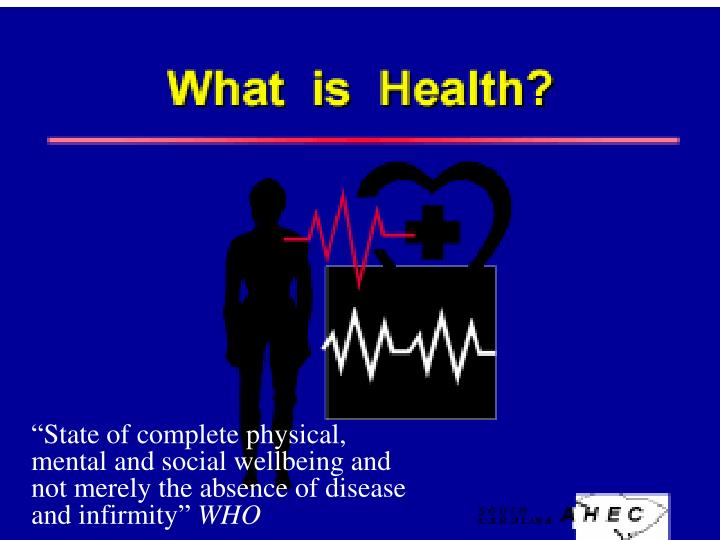 """""""State of complete physical, mental and social wellbeing and not merely the absence of disease and infirmity"""""""
