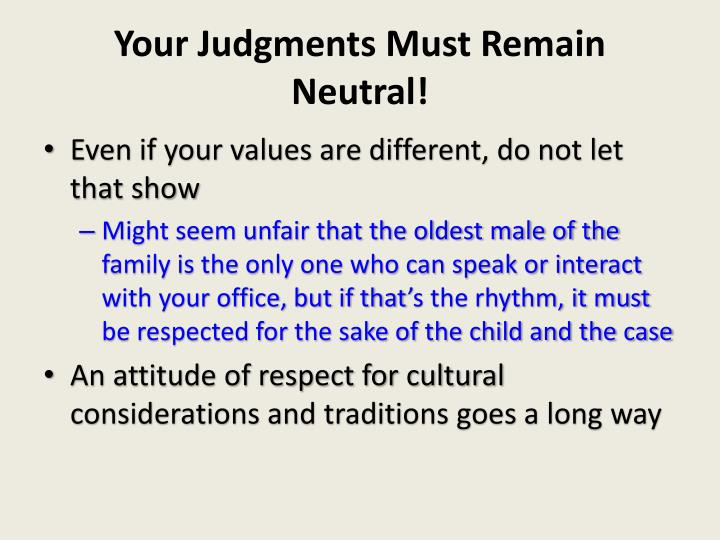 Your Judgments Must Remain Neutral!