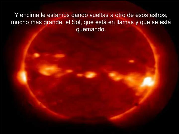 Y encima le estamos dando vueltas a otro de esos astros, mucho más grande, el Sol, que está en llamas y que se está quemando.