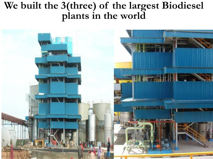 We built the 3(three) of the largest Biodiesel plants in the world