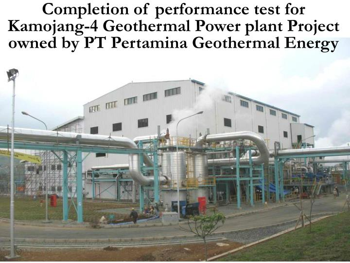 Completion of performance test for Kamojang-4 Geothermal Power plant Project owned by PT Pertamina Geothermal Energy