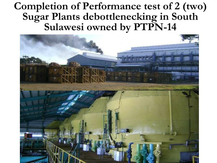 Completion of Performance test of 2 (two) Sugar Plants debottlenecking in South Sulawesi owned by PTPN-14