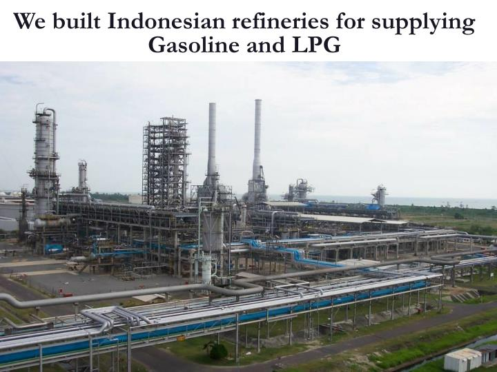 We built Indonesian refineries for supplying Gasoline and LPG