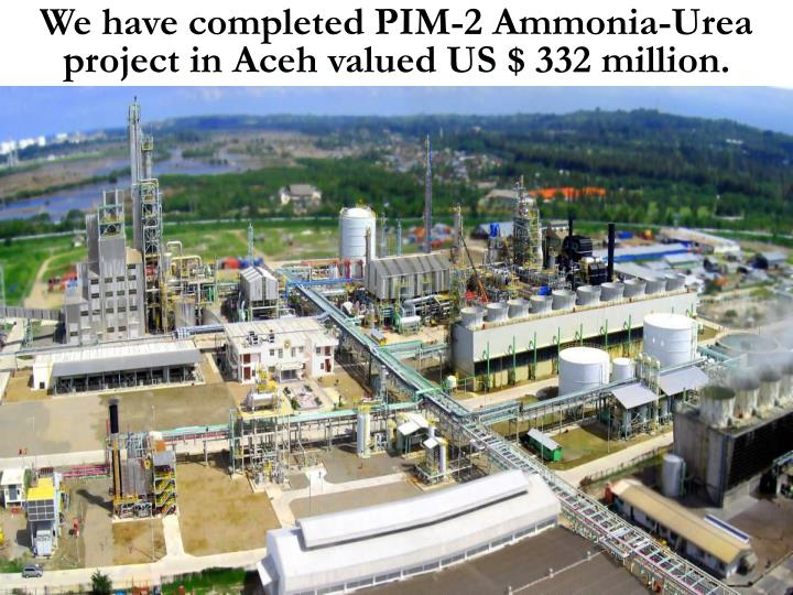 We have completed PIM-2 Ammonia-Urea project in Aceh valued US $ 332 million.