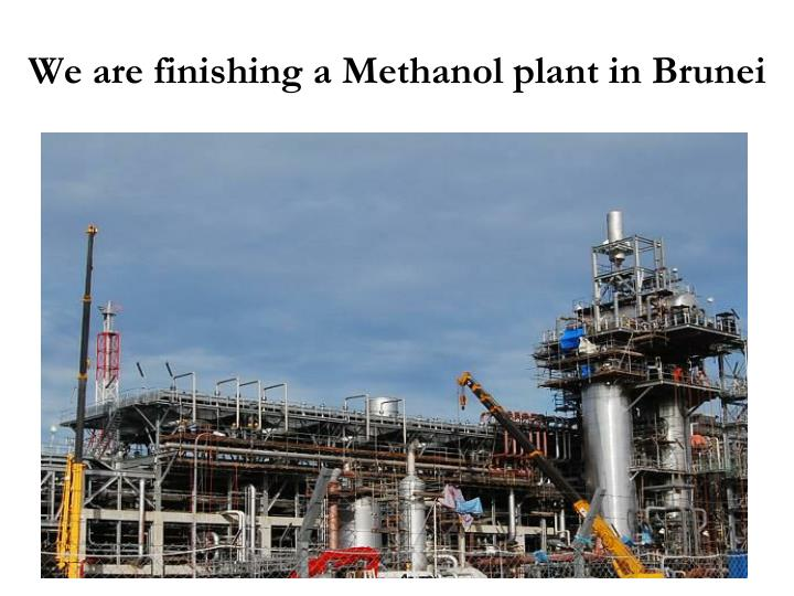 We are finishing a Methanol plant in Brunei