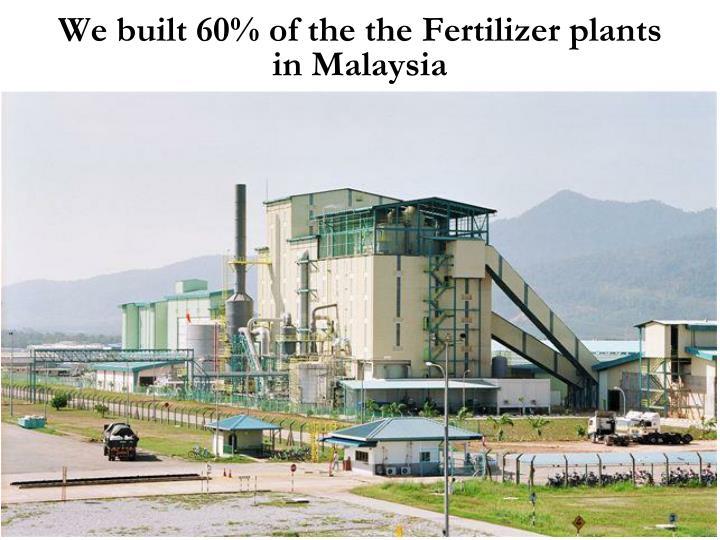 We built 60% of the the Fertilizer plants