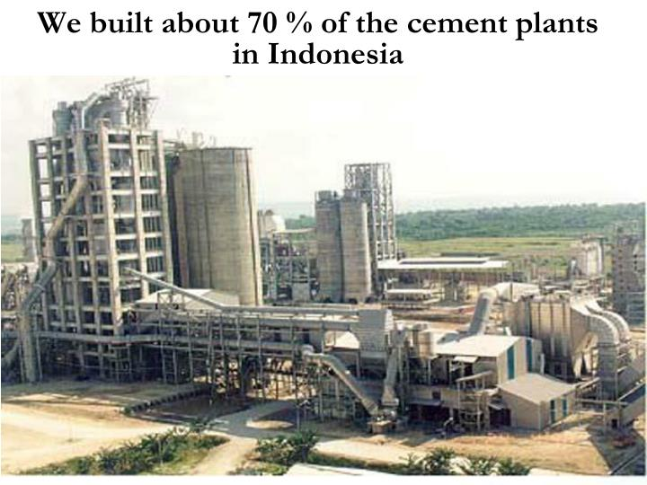 We built about 70 % of the cement plants in Indonesia