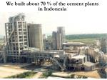 we built about 70 of the cement plants in indonesia