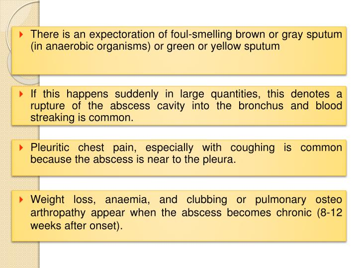 There is an expectoration of foul-smelling brown or gray sputum (in anaerobic organisms) or green or yellow