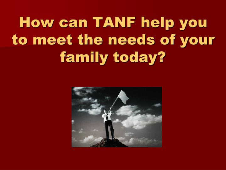 How can TANF help you to meet the needs of your family today?