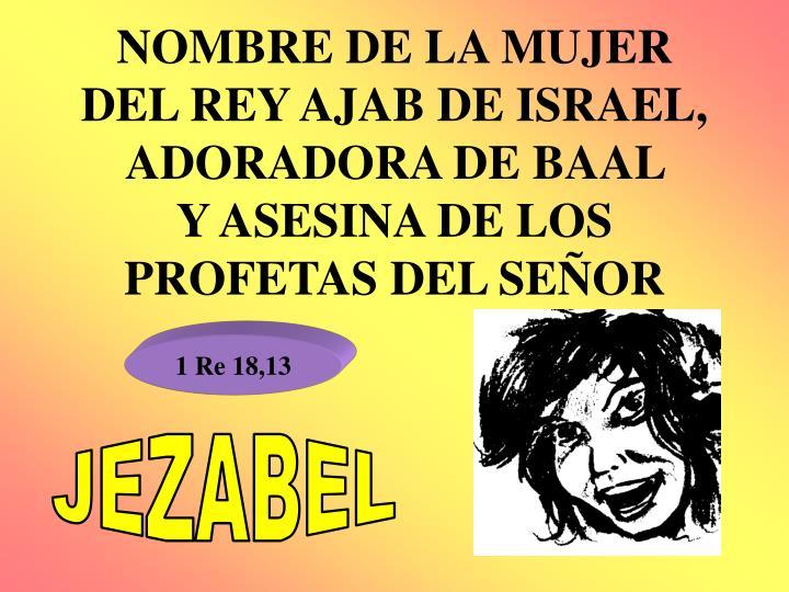 NOMBRE DE LA MUJER DEL REY AJAB DE ISRAEL, ADORADORA DE BAAL