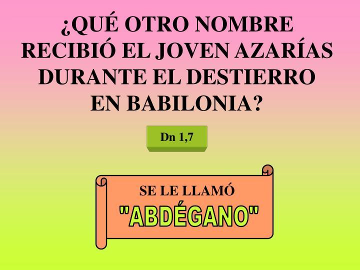 ¿QUÉ OTRO NOMBRE RECIBIÓ EL JOVEN AZARÍAS DURANTE EL DESTIERRO