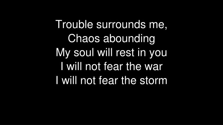 Trouble surrounds me,